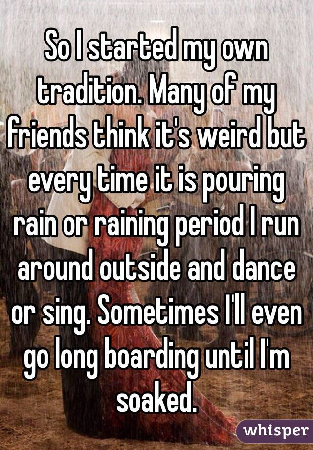 So I started my own tradition. Many of my friends think it's weird but every time it is pouring rain or raining period I run around outside and dance or sing. Sometimes I'll even go long boarding until I'm soaked.
