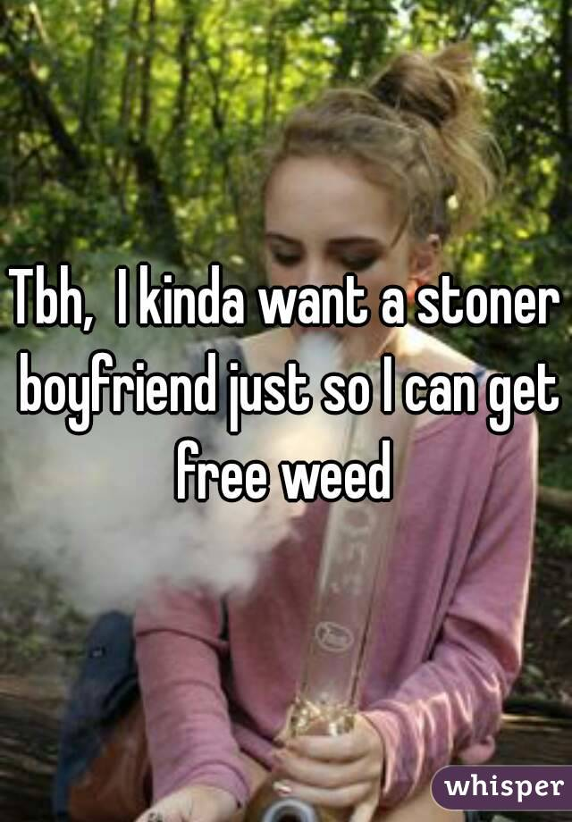 Tbh,  I kinda want a stoner boyfriend just so I can get free weed