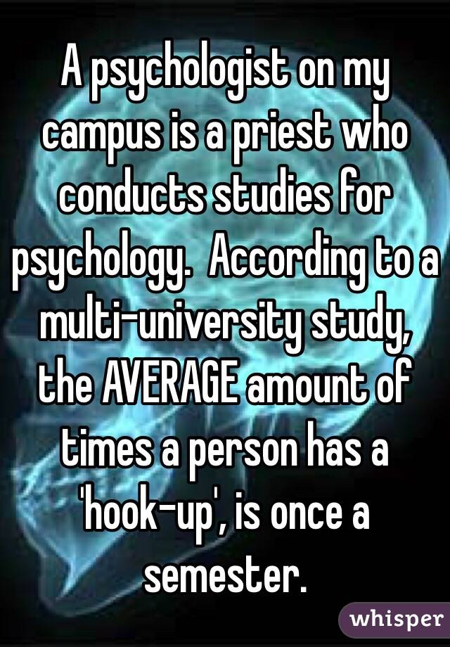A psychologist on my campus is a priest who conducts studies for psychology.  According to a multi-university study, the AVERAGE amount of times a person has a 'hook-up', is once a semester.