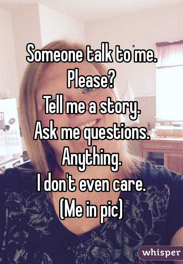 Someone talk to me.  Please?  Tell me a story.  Ask me questions.  Anything.  I don't even care.  (Me in pic)
