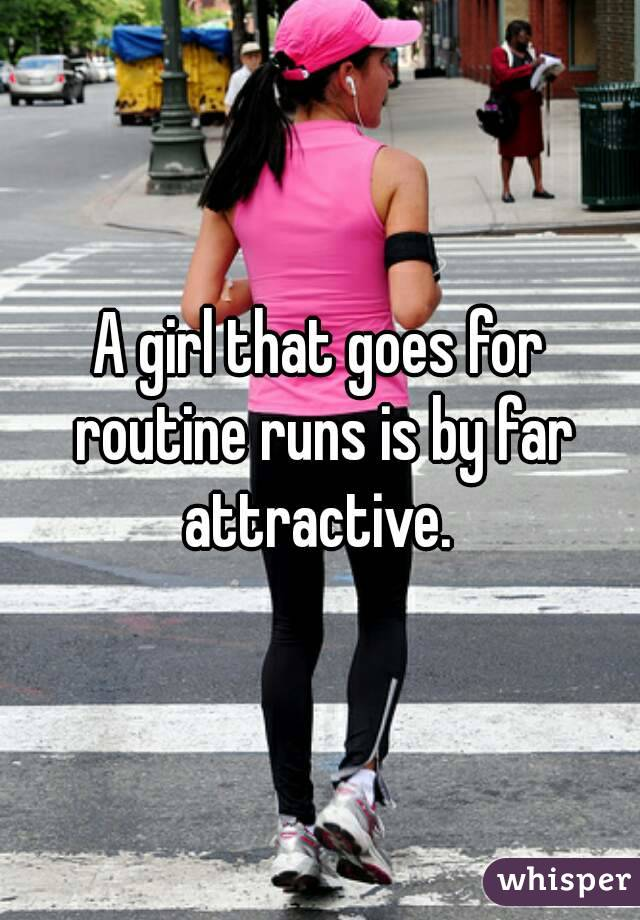 A girl that goes for routine runs is by far attractive.