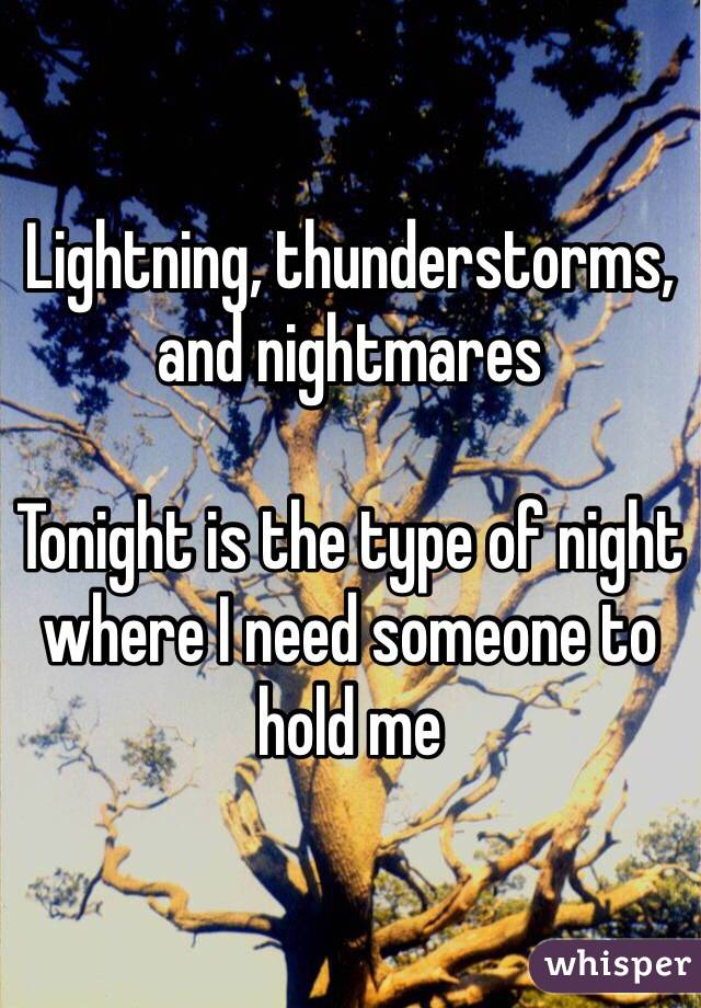 Lightning, thunderstorms, and nightmares   Tonight is the type of night where I need someone to hold me