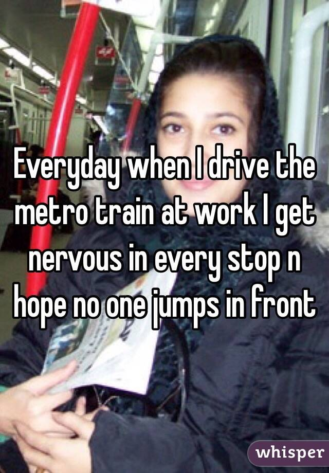 Everyday when I drive the metro train at work I get nervous in every stop n hope no one jumps in front