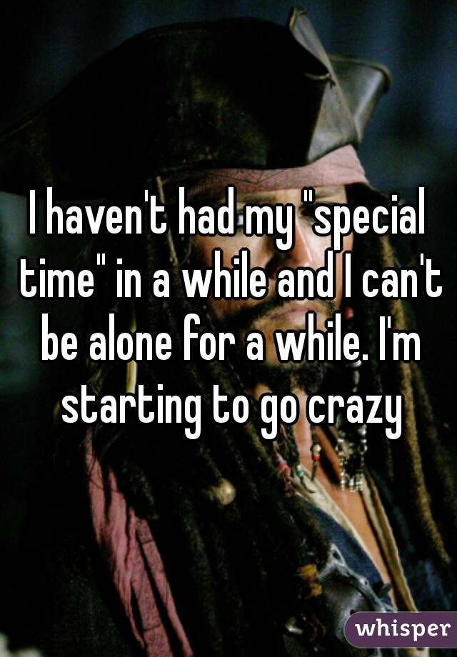 "I haven't had my ""special time"" in a while and I can't be alone for a while. I'm starting to go crazy"