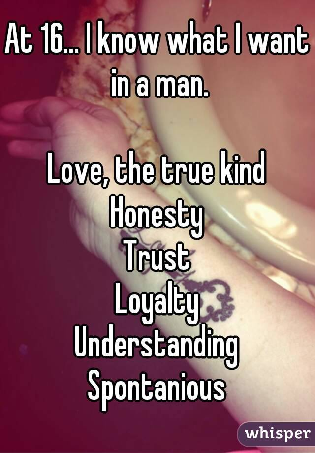 At 16... I know what I want in a man.  Love, the true kind Honesty Trust Loyalty Understanding Spontanious