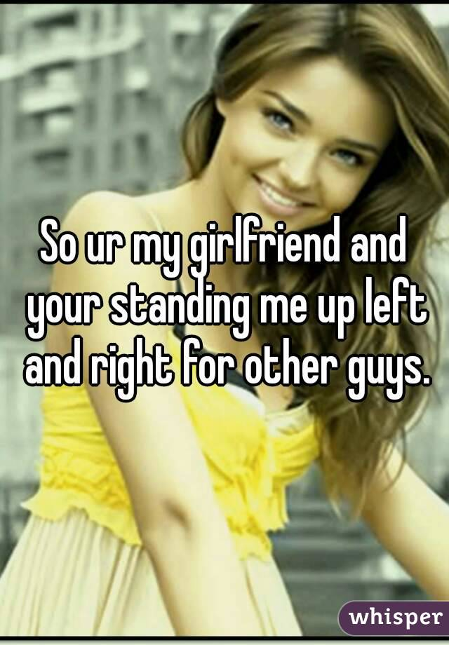 So ur my girlfriend and your standing me up left and right for other guys.