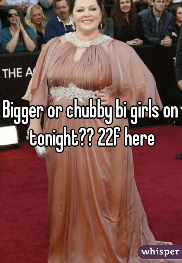 Bigger or chubby bi girls on tonight?? 22f here