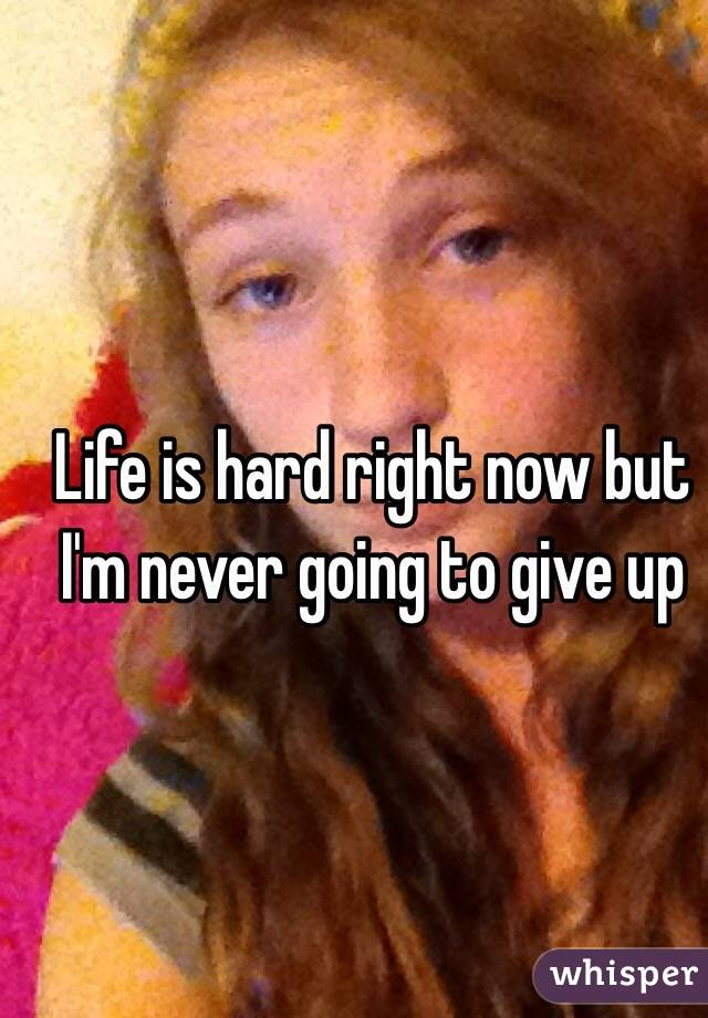 Life is hard right now but I'm never going to give up