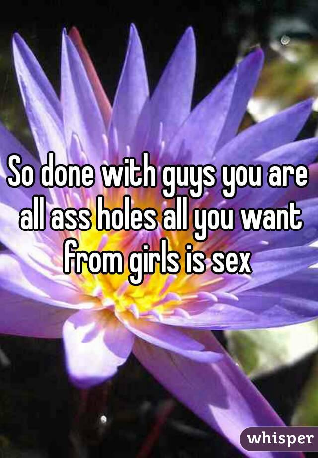 So done with guys you are all ass holes all you want from girls is sex