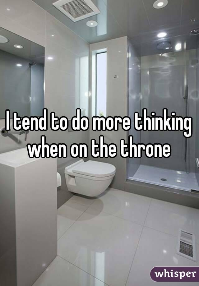 I tend to do more thinking when on the throne