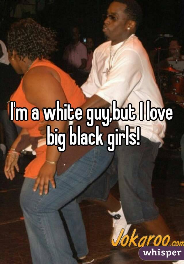 I'm a white guy,but I love big black girls!