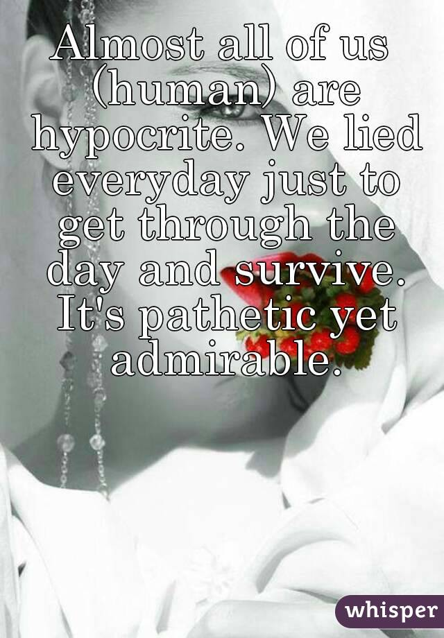 Almost all of us (human) are hypocrite. We lied everyday just to get through the day and survive. It's pathetic yet admirable.
