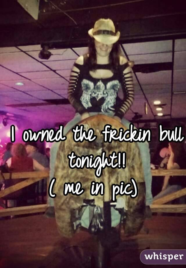 I owned the frickin bull tonight!!  ( me in pic)