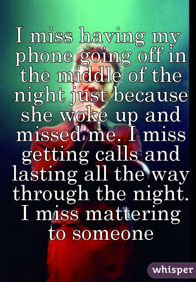 I miss having my phone going off in the middle of the night just because she woke up and missed me. I miss getting calls and lasting all the way through the night. I miss mattering to someone