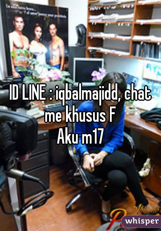 ID LINE : iqbalmajidd, chat me khusus F  Aku m17