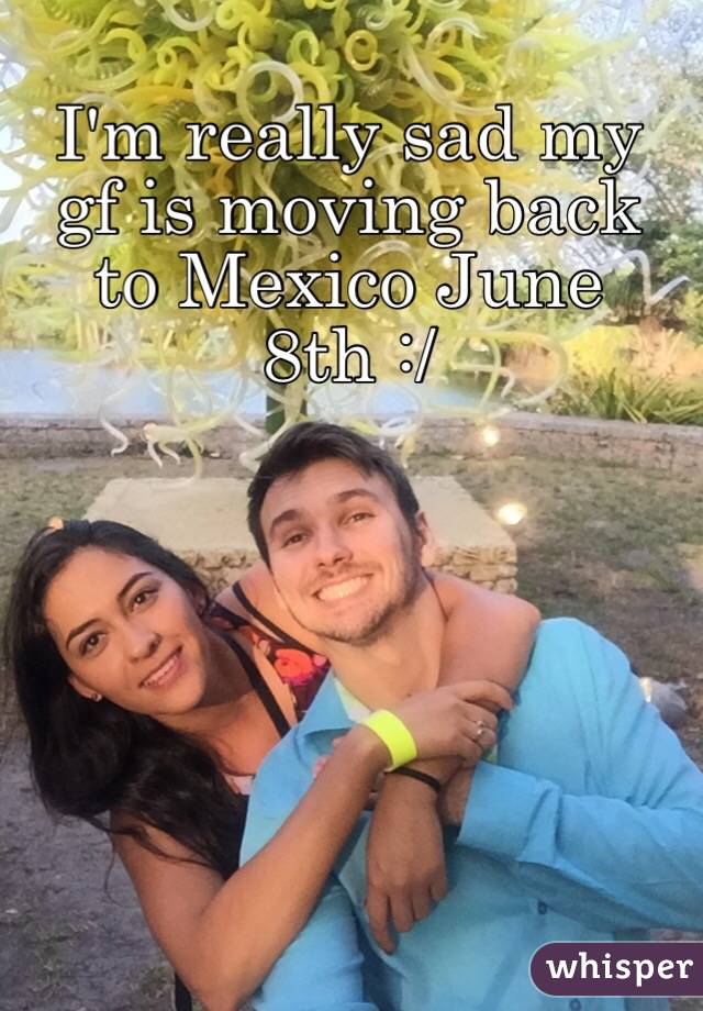 I'm really sad my gf is moving back to Mexico June 8th :/