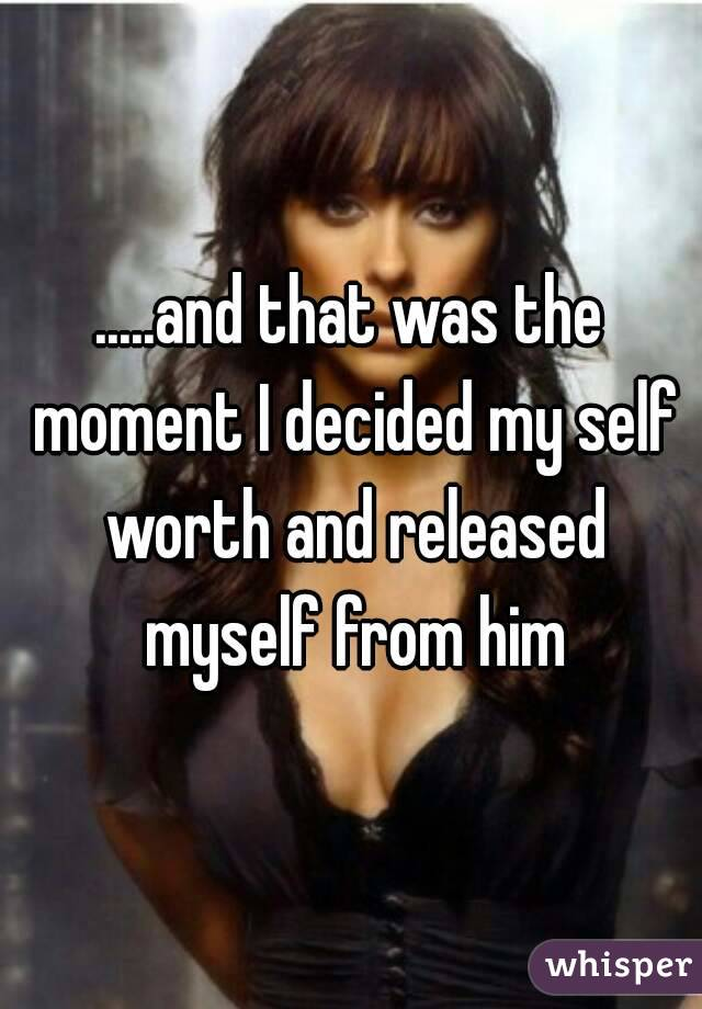 .....and that was the moment I decided my self worth and released myself from him