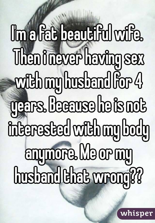 I'm a fat beautiful wife. Then i never having sex with my husband for 4 years. Because he is not interested with my body anymore. Me or my husband that wrong??