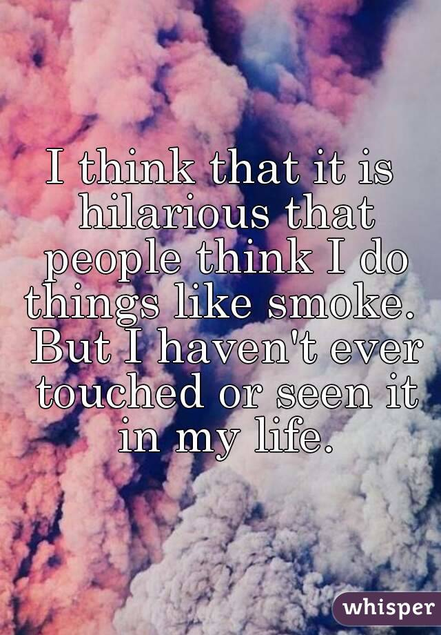 I think that it is hilarious that people think I do things like smoke.  But I haven't ever touched or seen it in my life.