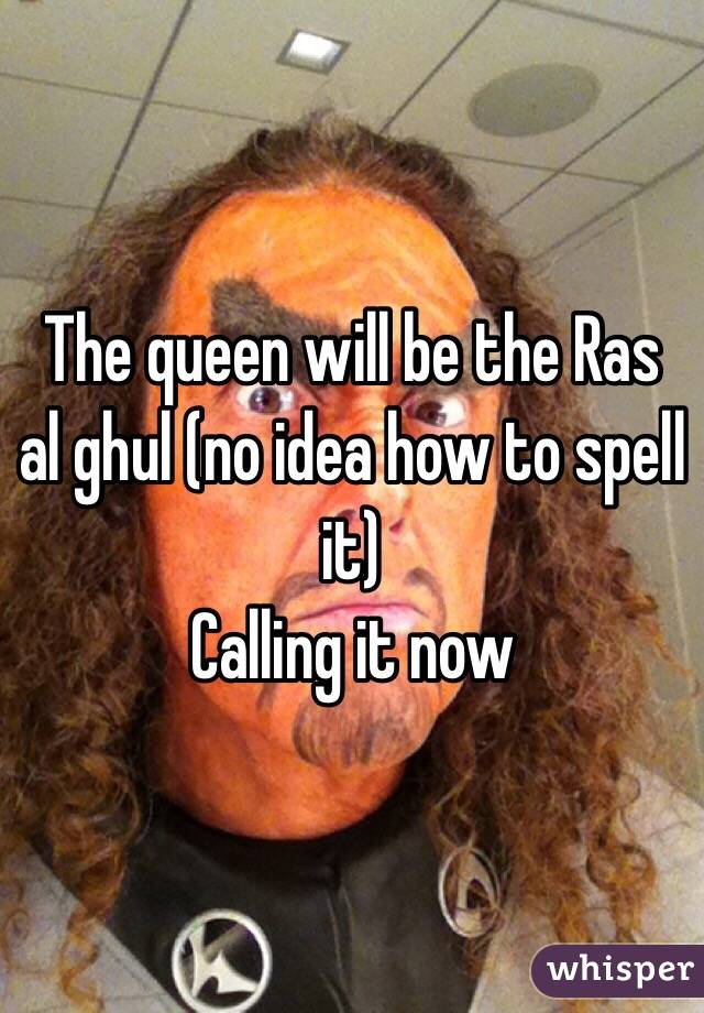 The queen will be the Ras al ghul (no idea how to spell it)  Calling it now