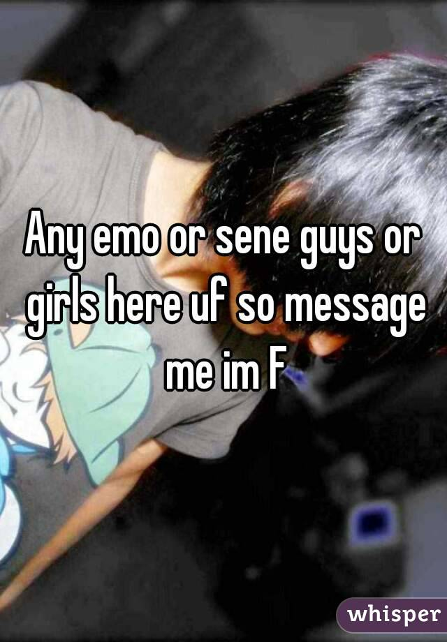 Any emo or sene guys or girls here uf so message me im F