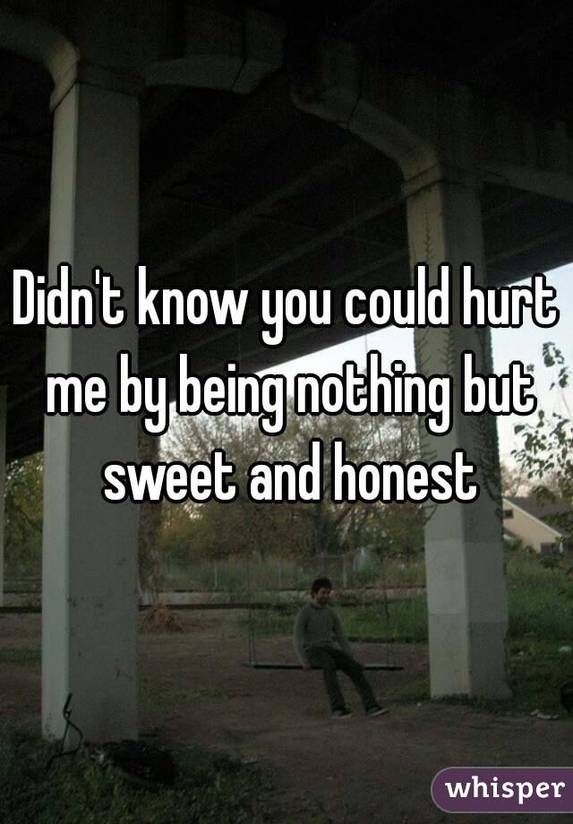 Didn't know you could hurt me by being nothing but sweet and honest