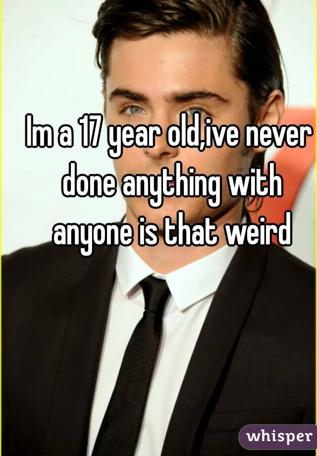 Im a 17 year old,ive never done anything with anyone is that weird