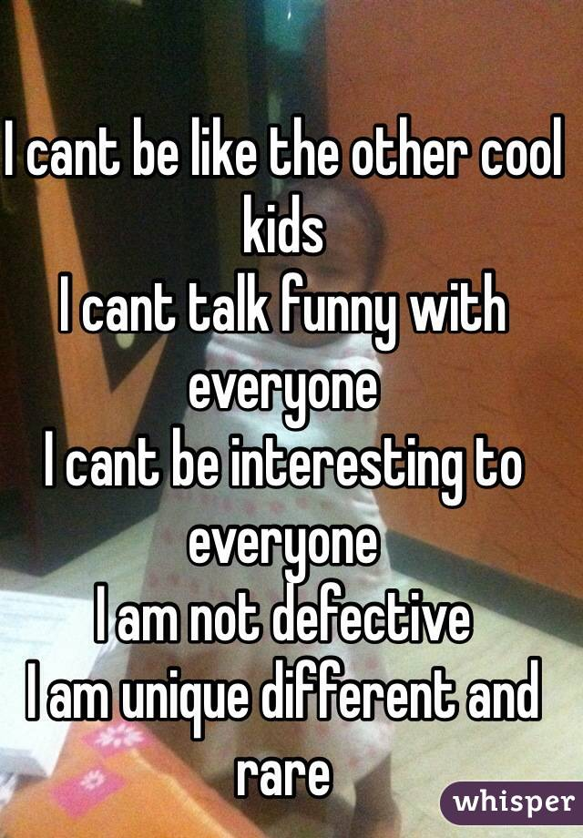 I cant be like the other cool kids I cant talk funny with everyone I cant be interesting to everyone I am not defective  I am unique different and rare