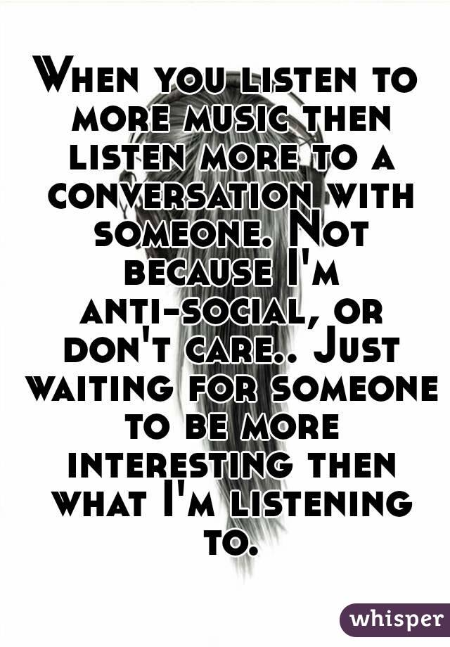 When you listen to more music then listen more to a conversation with someone. Not because I'm anti-social, or don't care.. Just waiting for someone to be more interesting then what I'm listening to.
