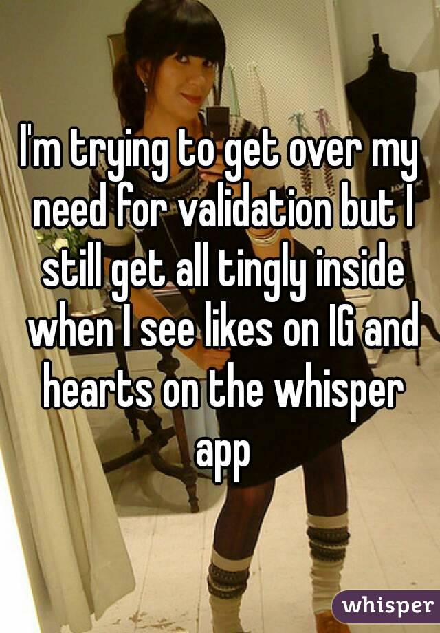 I'm trying to get over my need for validation but I still get all tingly inside when I see likes on IG and hearts on the whisper app