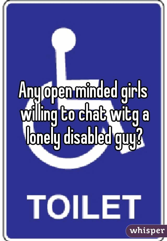 Any open minded girls willing to chat witg a lonely disabled guy?