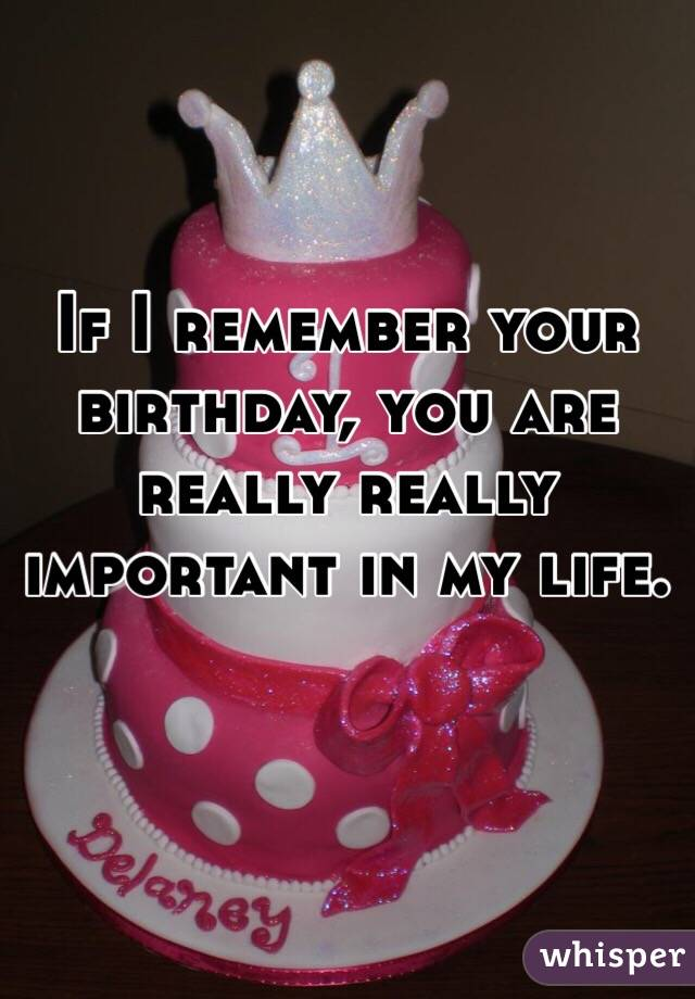 If I remember your birthday, you are really really important in my life.