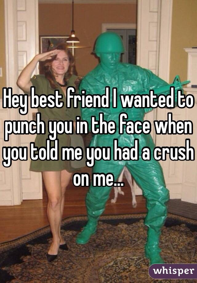 Hey best friend I wanted to punch you in the face when you told me you had a crush on me...