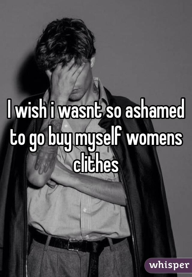 I wish i wasnt so ashamed to go buy myself womens clithes