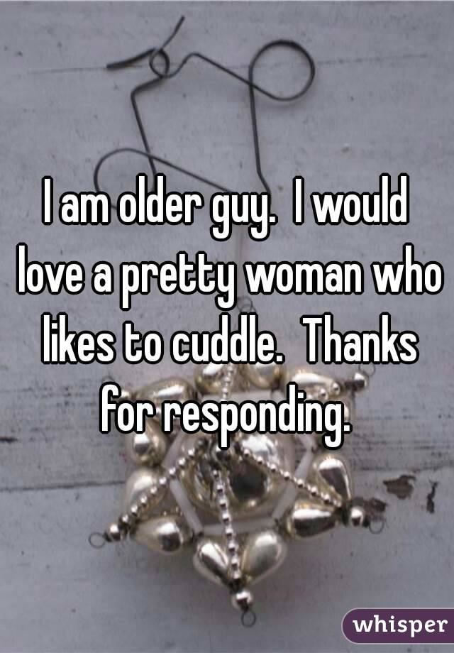 I am older guy.  I would love a pretty woman who likes to cuddle.  Thanks for responding.