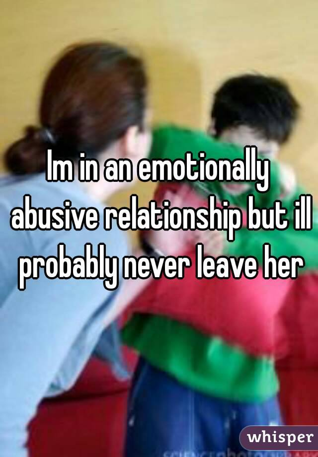 Im in an emotionally abusive relationship but ill probably never leave her
