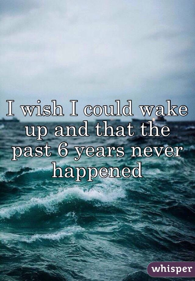 I wish I could wake up and that the past 6 years never happened