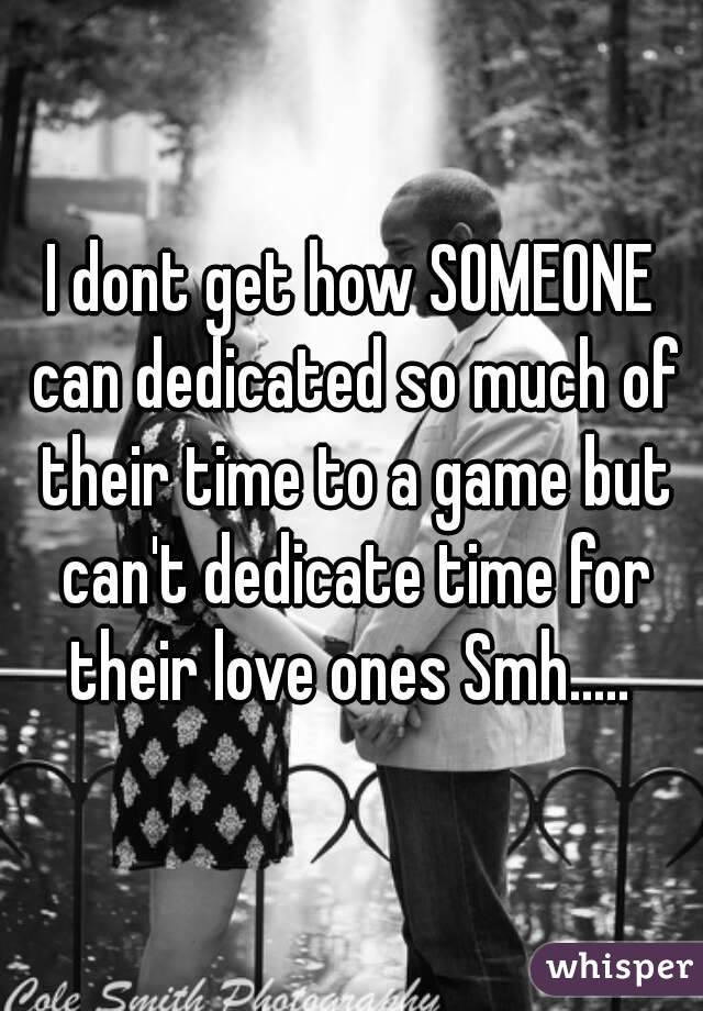 I dont get how SOMEONE can dedicated so much of their time to a game but can't dedicate time for their love ones Smh.....