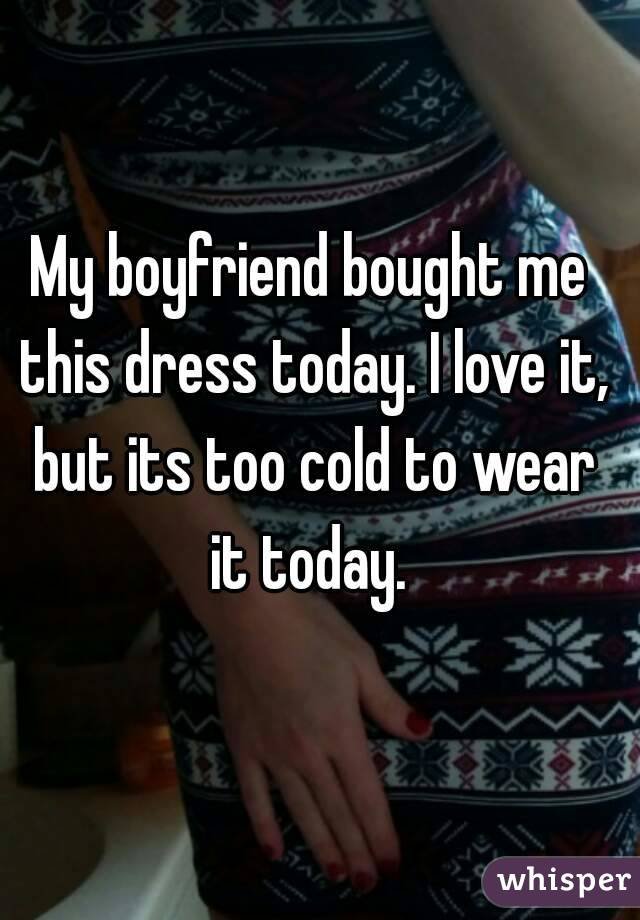 My boyfriend bought me this dress today. I love it, but its too cold to wear it today.
