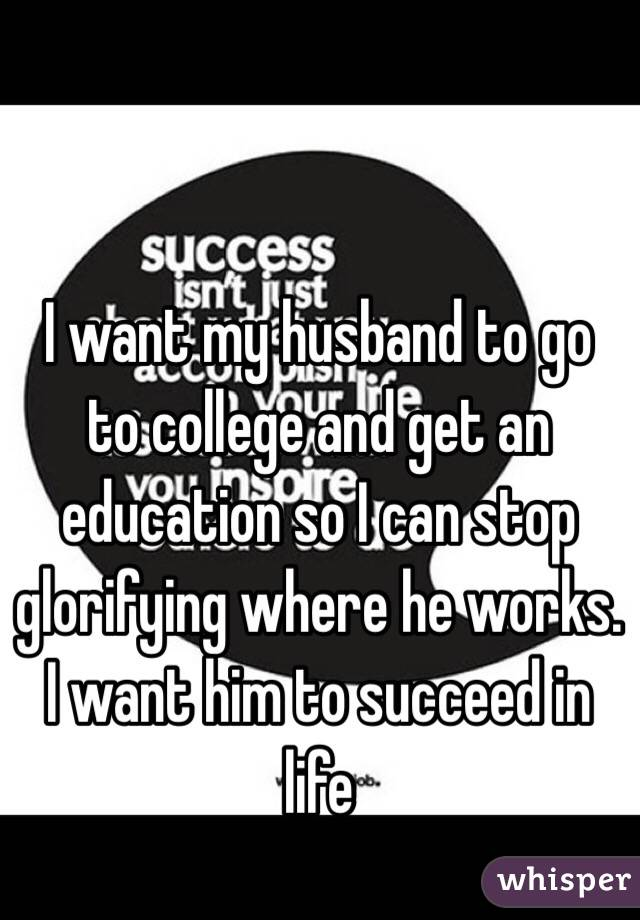 I want my husband to go to college and get an education so I can stop glorifying where he works. I want him to succeed in life