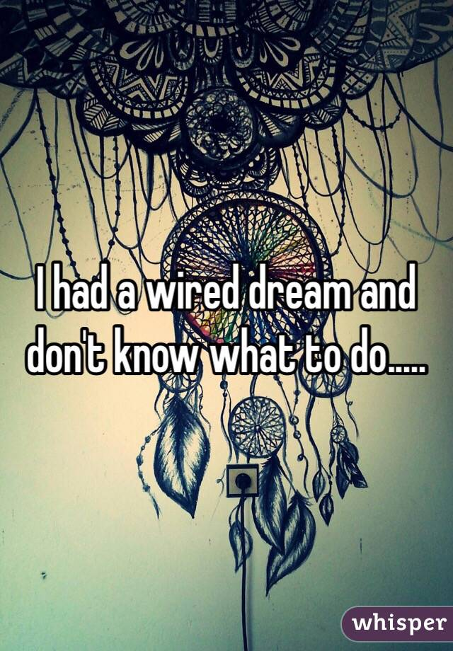 I had a wired dream and don't know what to do.....