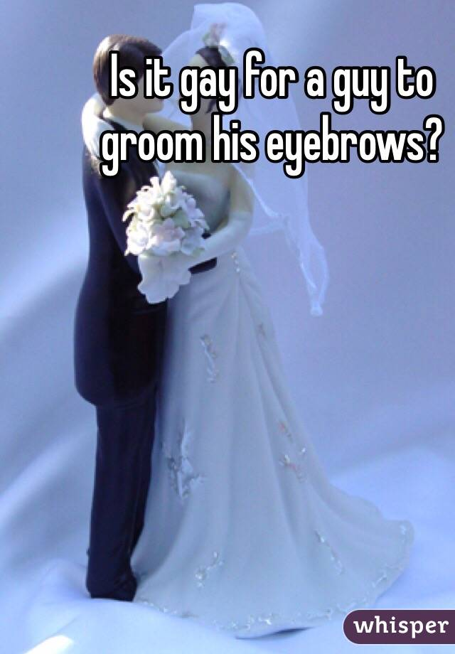 Is it gay for a guy to groom his eyebrows?