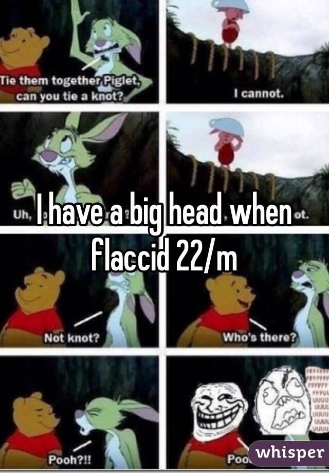 I have a big head when flaccid 22/m