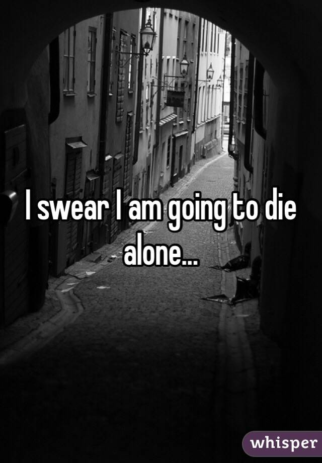 I swear I am going to die alone...