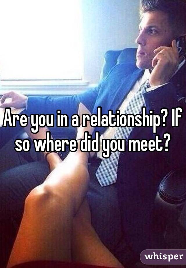 Are you in a relationship? If so where did you meet?