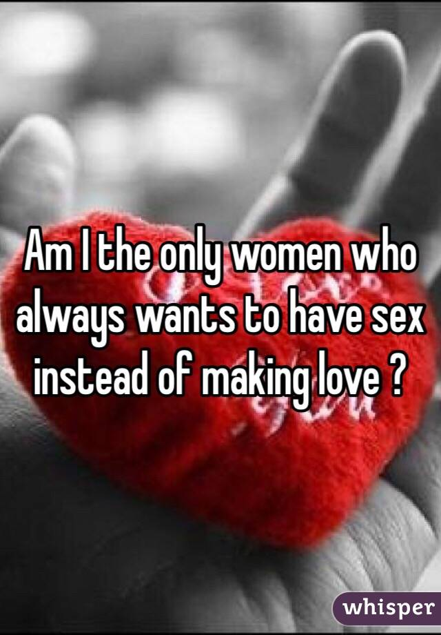 Am I the only women who always wants to have sex instead of making love ?