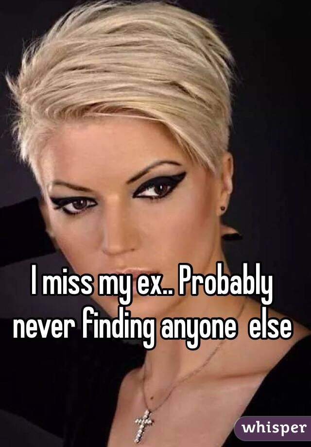 I miss my ex.. Probably never finding anyone  else