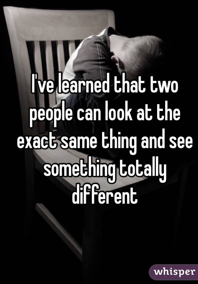 I've learned that two people can look at the exact same thing and see something totally different