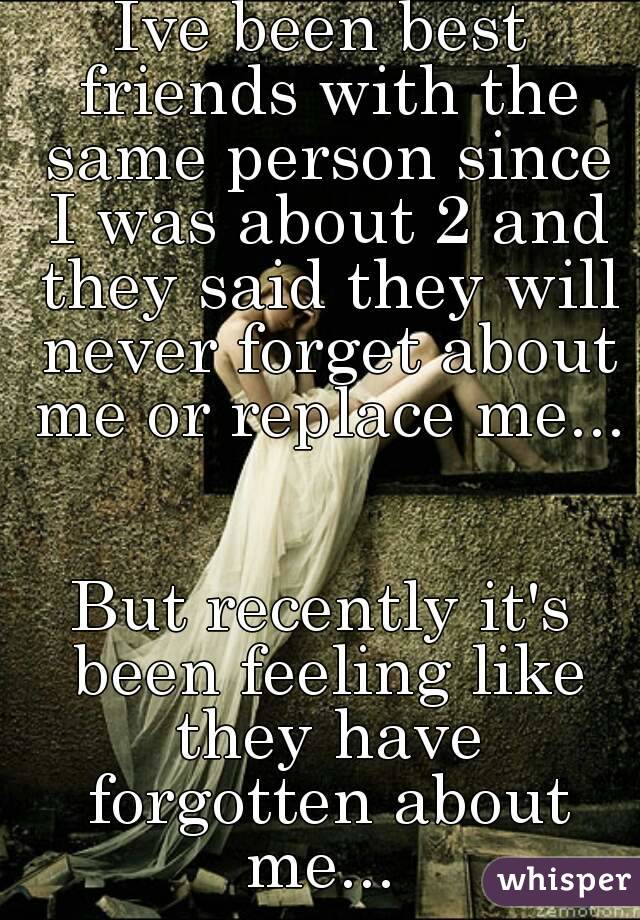 Ive been best friends with the same person since I was about 2 and they said they will never forget about me or replace me...   But recently it's been feeling like they have forgotten about me...