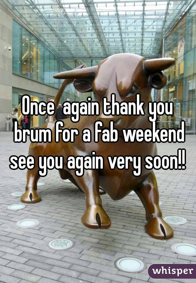 Once  again thank you brum for a fab weekend see you again very soon!!
